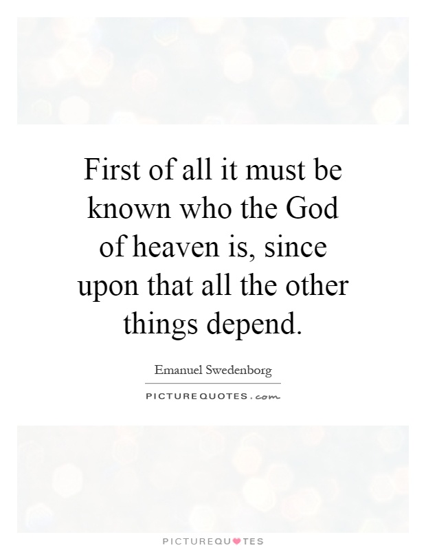 First of all it must be known who the God of heaven is, since upon that all the other things depend Picture Quote #1