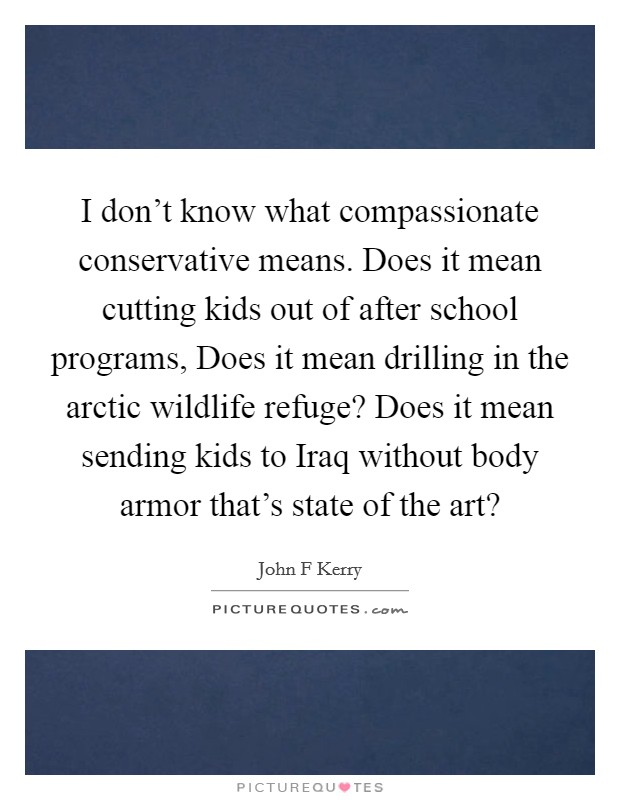 I don't know what compassionate conservative means. Does it mean cutting kids out of after school programs, Does it mean drilling in the arctic wildlife refuge? Does it mean sending kids to Iraq without body armor that's state of the art? Picture Quote #1