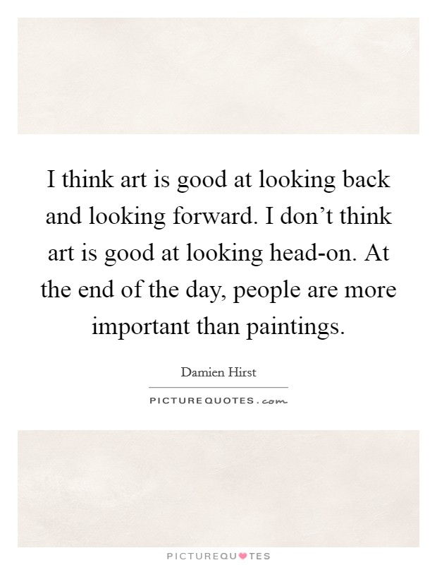 I think art is good at looking back and looking forward. I don't think art is good at looking head-on. At the end of the day, people are more important than paintings Picture Quote #1