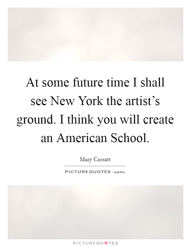 At some future time I shall see New York the artist's ground. I think you will create an American School Picture Quote #1