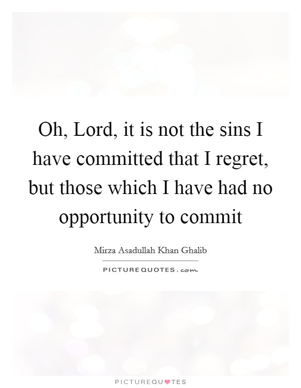 Oh, Lord, it is not the sins I have committed that I regret, but those which I have had no opportunity to commit Picture Quote #1