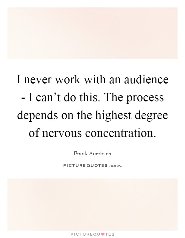 I never work with an audience - I can't do this. The process depends on the highest degree of nervous concentration Picture Quote #1