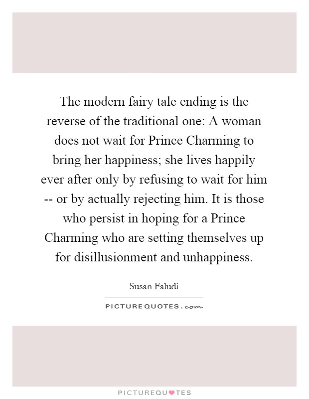 The modern fairy tale ending is the reverse of the traditional one: A woman does not wait for Prince Charming to bring her happiness; she lives happily ever after only by refusing to wait for him -- or by actually rejecting him. It is those who persist in hoping for a Prince Charming who are setting themselves up for disillusionment and unhappiness Picture Quote #1