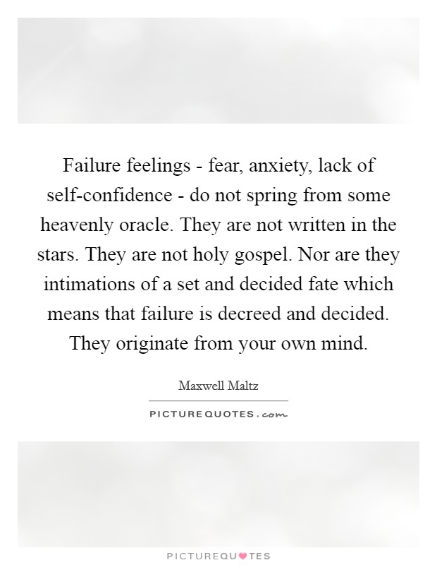 Failure feelings - fear, anxiety, lack of self-confidence - do not spring from some heavenly oracle. They are not written in the stars. They are not holy gospel. Nor are they intimations of a set and decided fate which means that failure is decreed and decided. They originate from your own mind Picture Quote #1