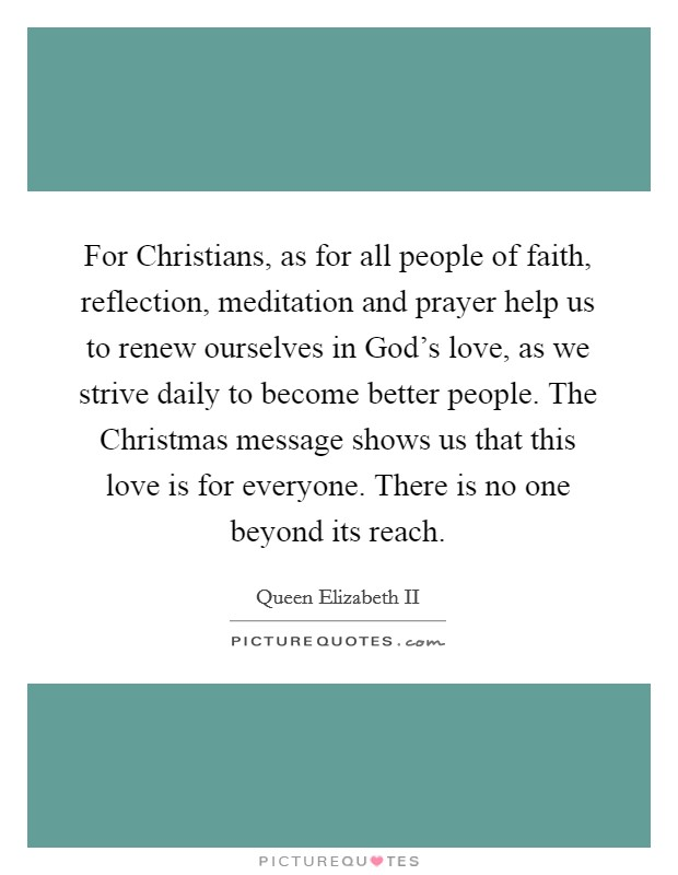 For Christians, as for all people of faith, reflection, meditation and prayer help us to renew ourselves in God's love, as we strive daily to become better people. The Christmas message shows us that this love is for everyone. There is no one beyond its reach Picture Quote #1