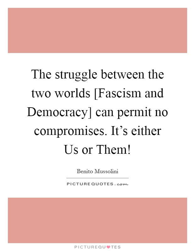 The struggle between the two worlds [Fascism and Democracy] can permit no compromises. It's either Us or Them! Picture Quote #1