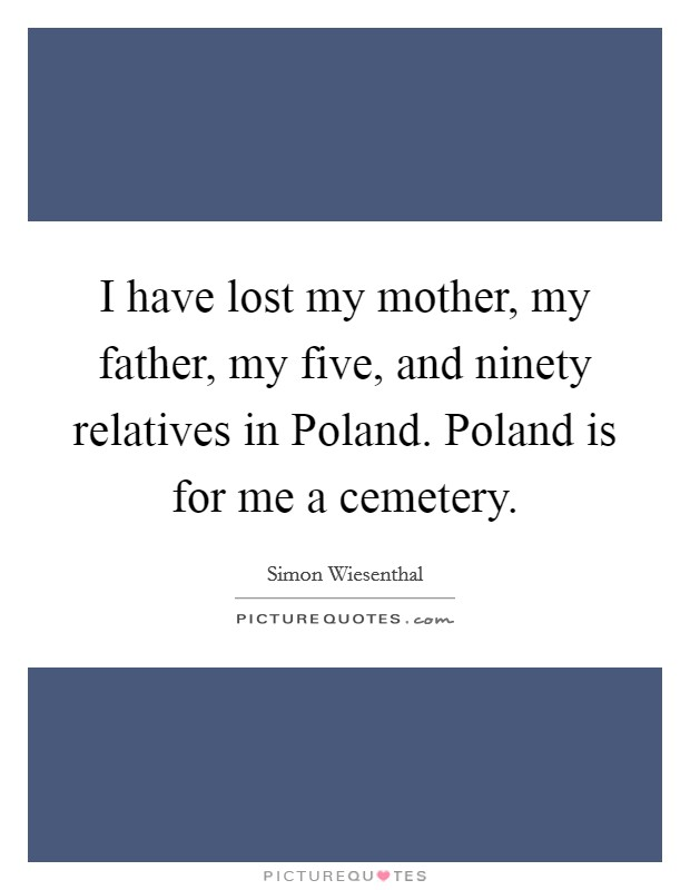 I have lost my mother, my father, my five, and ninety relatives in Poland. Poland is for me a cemetery Picture Quote #1