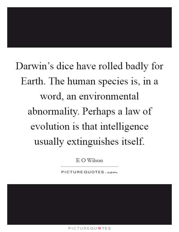 Darwin's dice have rolled badly for Earth. The human species is, in a word, an environmental abnormality. Perhaps a law of evolution is that intelligence usually extinguishes itself Picture Quote #1