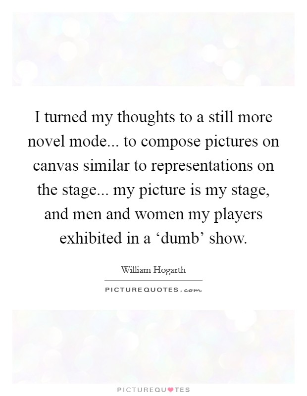 I turned my thoughts to a still more novel mode... to compose pictures on canvas similar to representations on the stage... my picture is my stage, and men and women my players exhibited in a 'dumb' show Picture Quote #1
