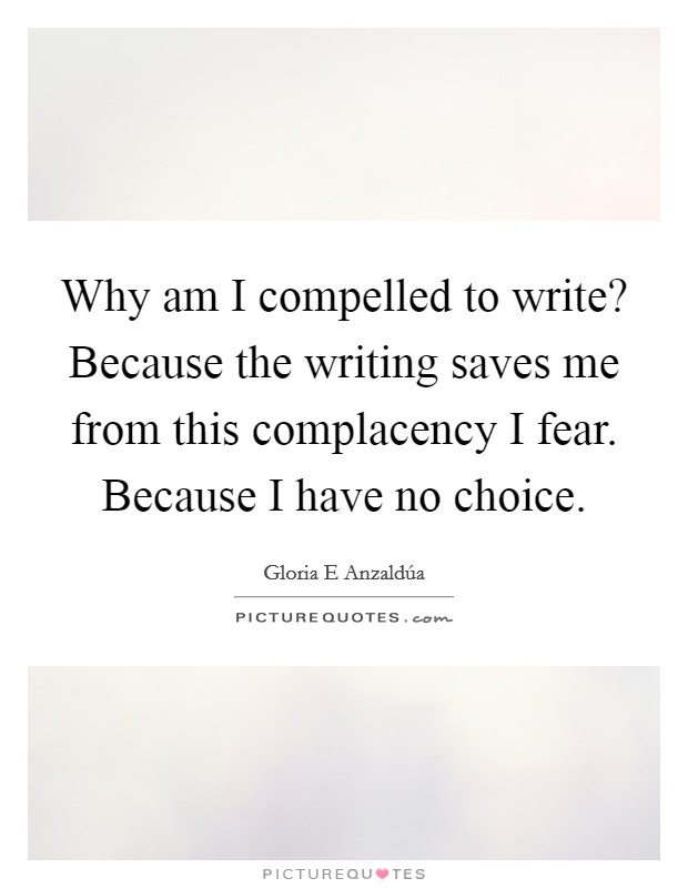 Why am I compelled to write? Because the writing saves me from this complacency I fear. Because I have no choice Picture Quote #1