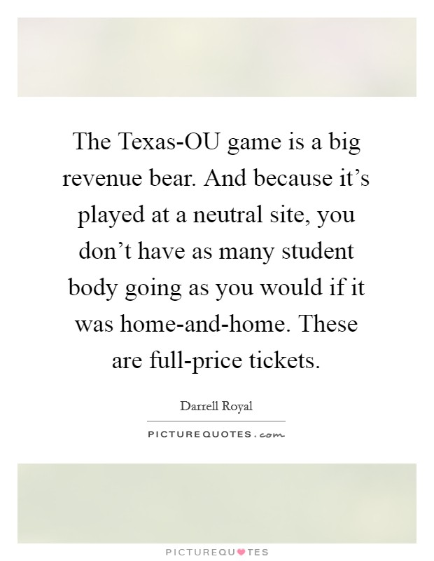 The Texas-OU game is a big revenue bear. And because it's played at a neutral site, you don't have as many student body going as you would if it was home-and-home. These are full-price tickets Picture Quote #1