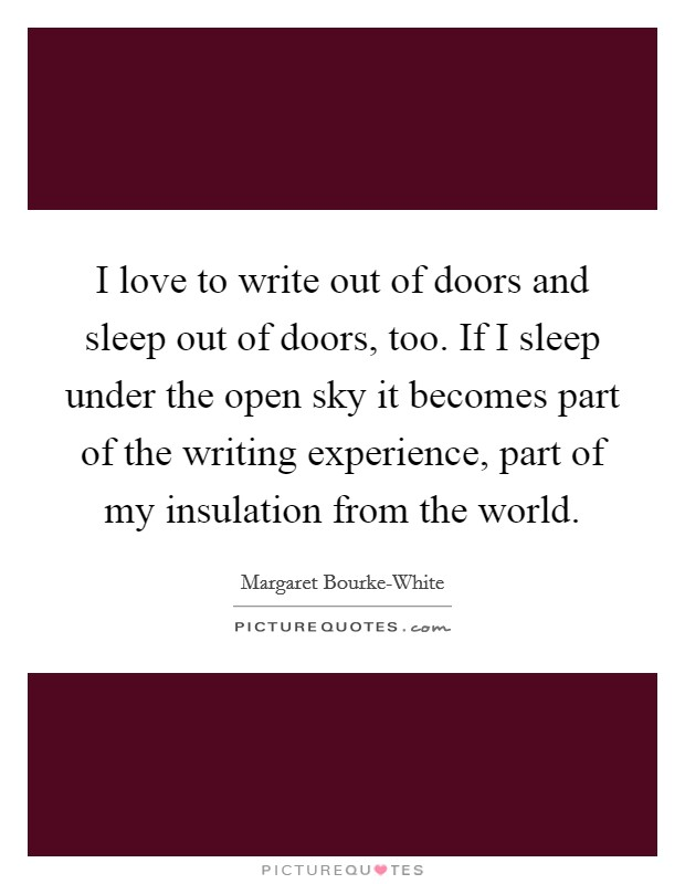I love to write out of doors and sleep out of doors, too. If I sleep under the open sky it becomes part of the writing experience, part of my insulation from the world Picture Quote #1