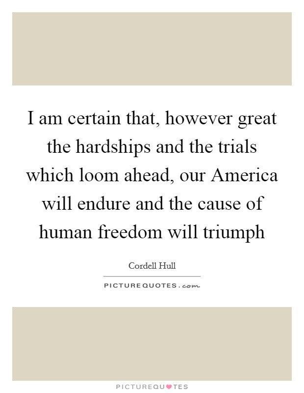I am certain that, however great the hardships and the trials which loom ahead, our America will endure and the cause of human freedom will triumph Picture Quote #1