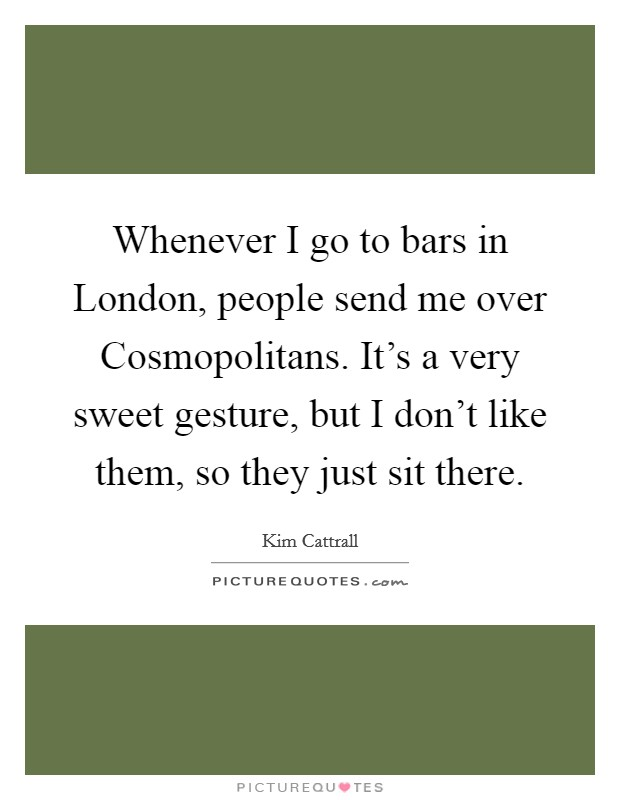 Whenever I go to bars in London, people send me over Cosmopolitans. It's a very sweet gesture, but I don't like them, so they just sit there Picture Quote #1