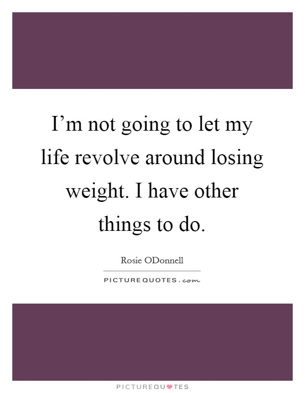 I'm not going to let my life revolve around losing weight. I have other things to do Picture Quote #1