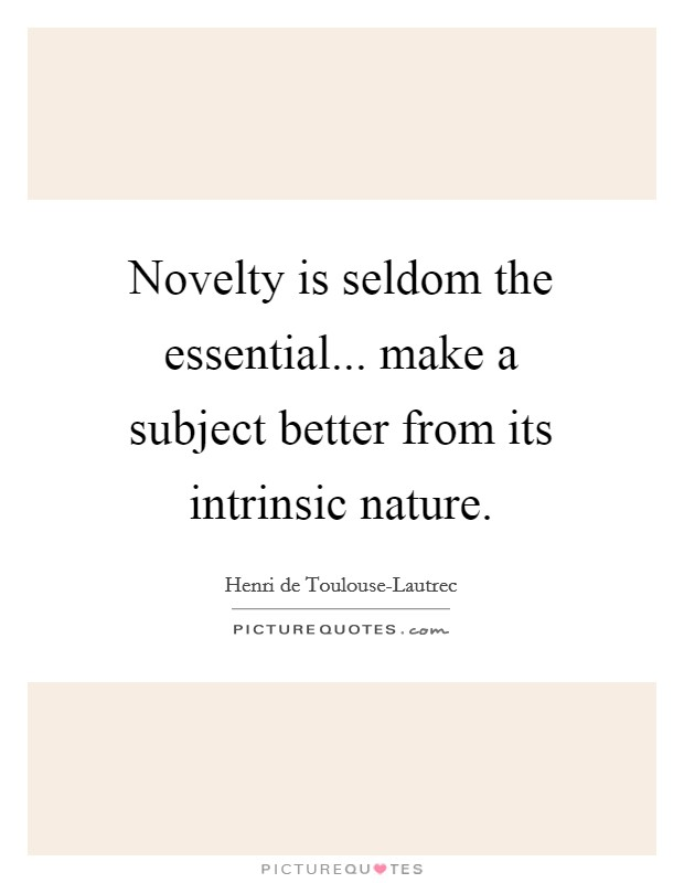 Novelty is seldom the essential... make a subject better from its intrinsic nature Picture Quote #1