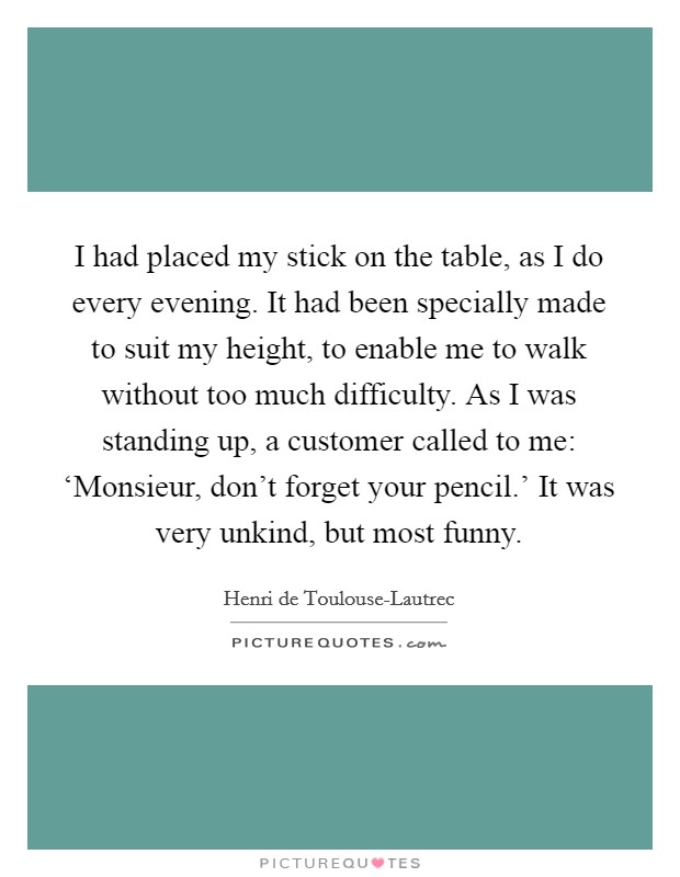 I had placed my stick on the table, as I do every evening. It had been specially made to suit my height, to enable me to walk without too much difficulty. As I was standing up, a customer called to me: 'Monsieur, don't forget your pencil.' It was very unkind, but most funny Picture Quote #1