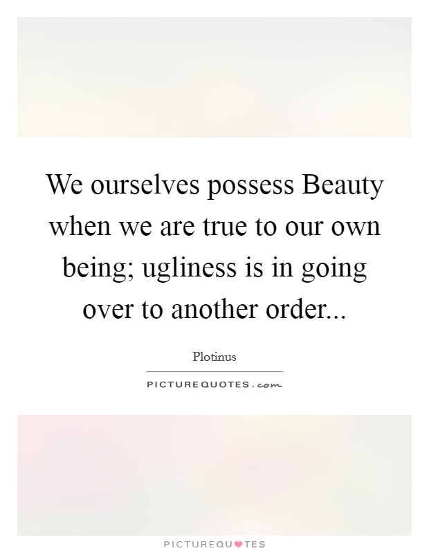 We ourselves possess Beauty when we are true to our own being; ugliness is in going over to another order Picture Quote #1