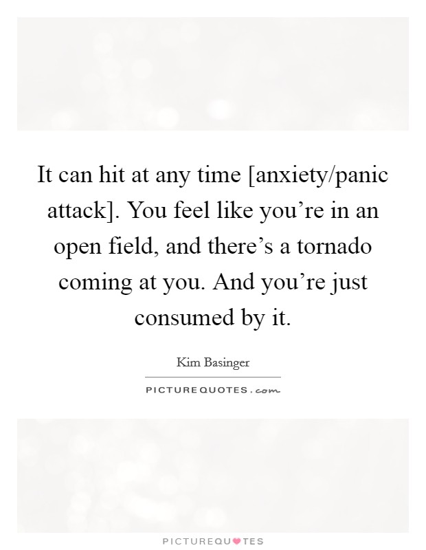 It can hit at any time [anxiety/panic attack]. You feel like you're in an open field, and there's a tornado coming at you. And you're just consumed by it Picture Quote #1