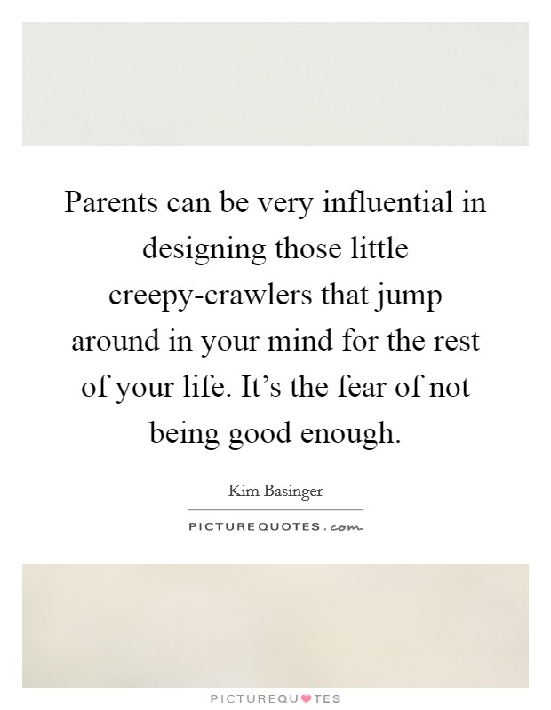 Parents can be very influential in designing those little creepy-crawlers that jump around in your mind for the rest of your life. It's the fear of not being good enough Picture Quote #1