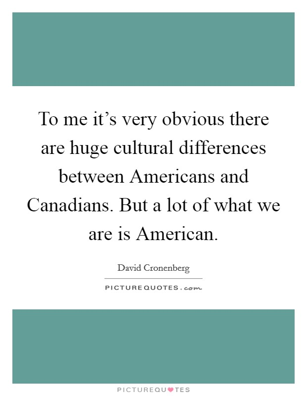 To me it's very obvious there are huge cultural differences between Americans and Canadians. But a lot of what we are is American Picture Quote #1