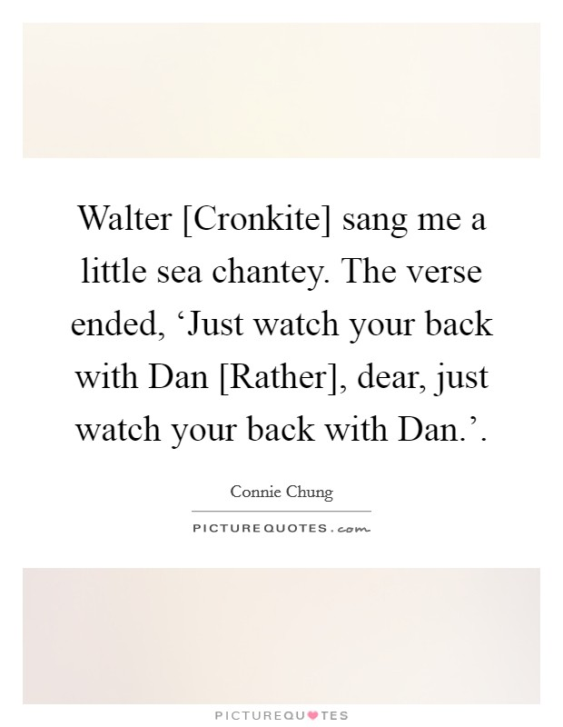 Walter [Cronkite] sang me a little sea chantey. The verse ended, 'Just watch your back with Dan [Rather], dear, just watch your back with Dan.' Picture Quote #1