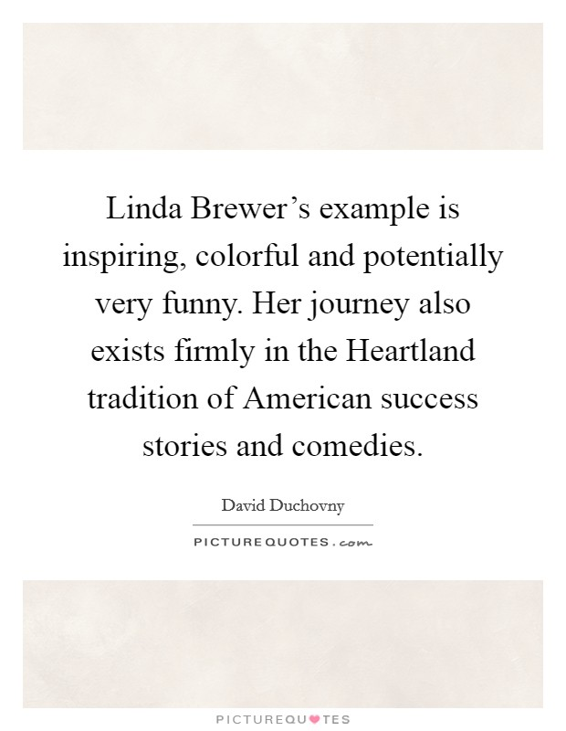 Linda Brewer's example is inspiring, colorful and potentially very funny. Her journey also exists firmly in the Heartland tradition of American success stories and comedies Picture Quote #1
