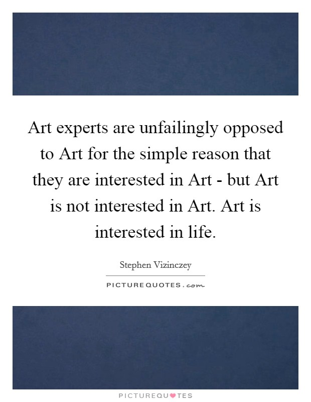 Art experts are unfailingly opposed to Art for the simple reason that they are interested in Art - but Art is not interested in Art. Art is interested in life Picture Quote #1