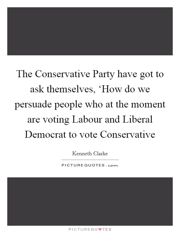 The Conservative Party have got to ask themselves, 'How do we persuade people who at the moment are voting Labour and Liberal Democrat to vote Conservative Picture Quote #1