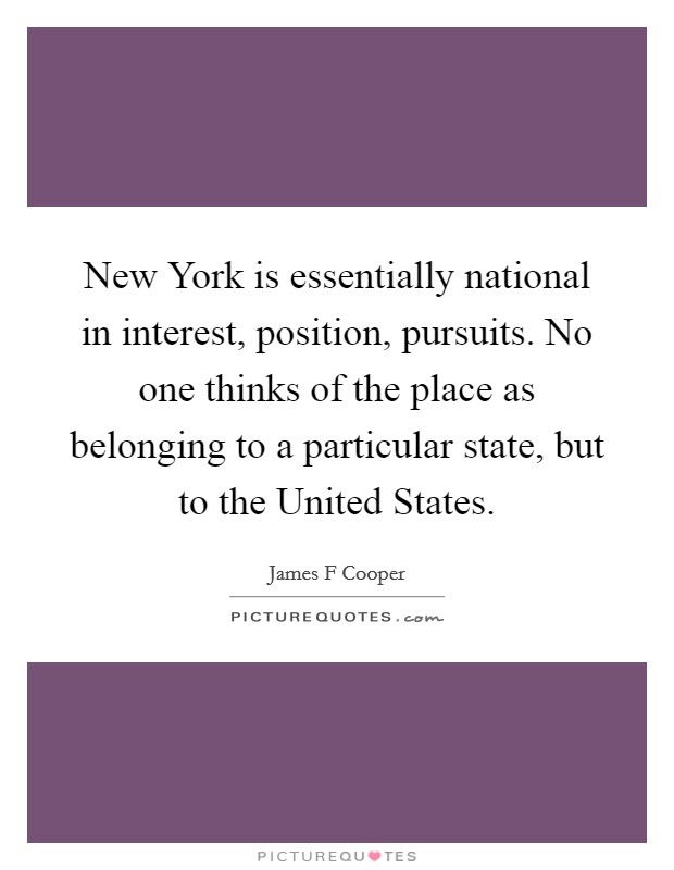 New York is essentially national in interest, position, pursuits. No one thinks of the place as belonging to a particular state, but to the United States Picture Quote #1