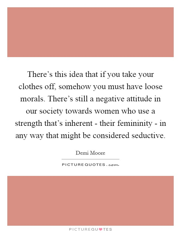 There's this idea that if you take your clothes off, somehow you must have loose morals. There's still a negative attitude in our society towards women who use a strength that's inherent - their femininity - in any way that might be considered seductive Picture Quote #1