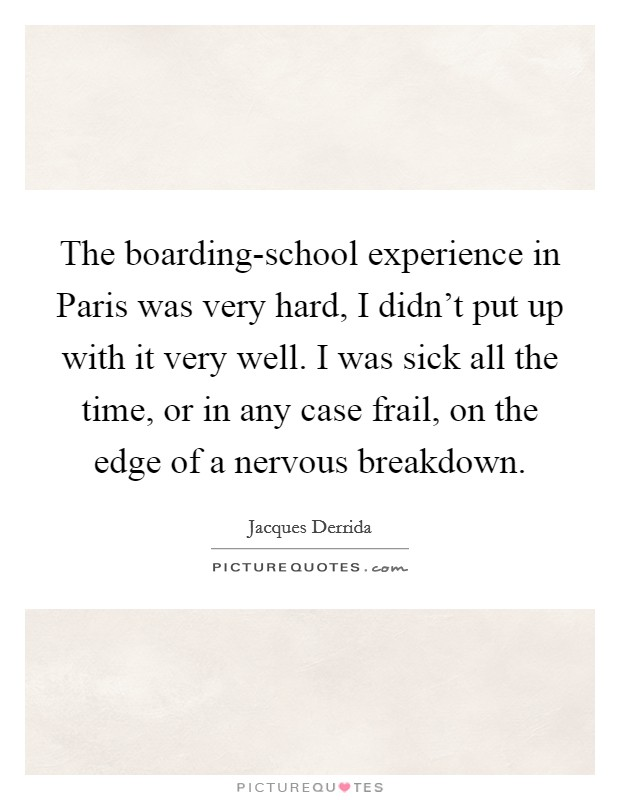 The boarding-school experience in Paris was very hard, I didn't put up with it very well. I was sick all the time, or in any case frail, on the edge of a nervous breakdown Picture Quote #1