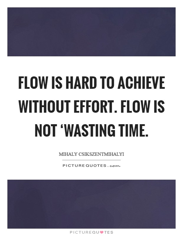 Flow is hard to achieve without effort. Flow is not 'wasting time Picture Quote #1