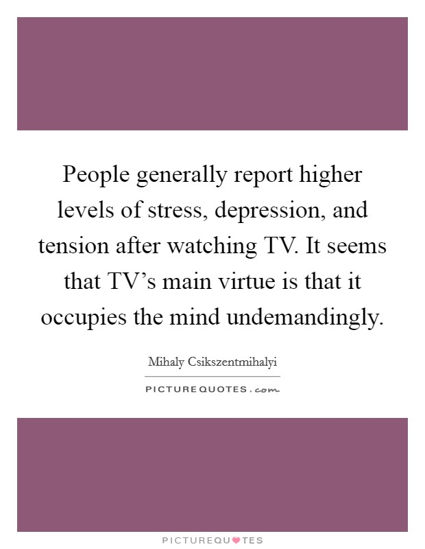 People generally report higher levels of stress, depression, and tension after watching TV. It seems that TV's main virtue is that it occupies the mind undemandingly Picture Quote #1