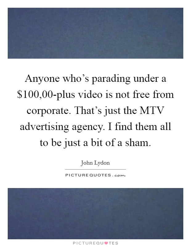 Anyone who's parading under a $100,00-plus video is not free from corporate. That's just the MTV advertising agency. I find them all to be just a bit of a sham Picture Quote #1