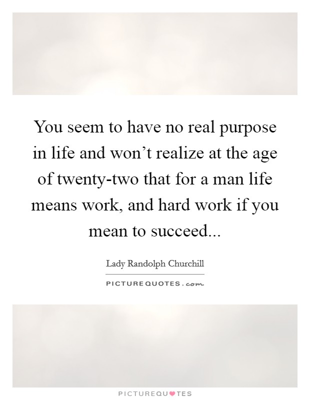 You seem to have no real purpose in life and won't realize at the age of twenty-two that for a man life means work, and hard work if you mean to succeed Picture Quote #1