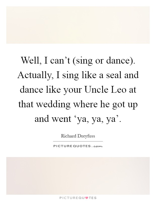 Well, I can't (sing or dance). Actually, I sing like a seal and dance like your Uncle Leo at that wedding where he got up and went 'ya, ya, ya' Picture Quote #1