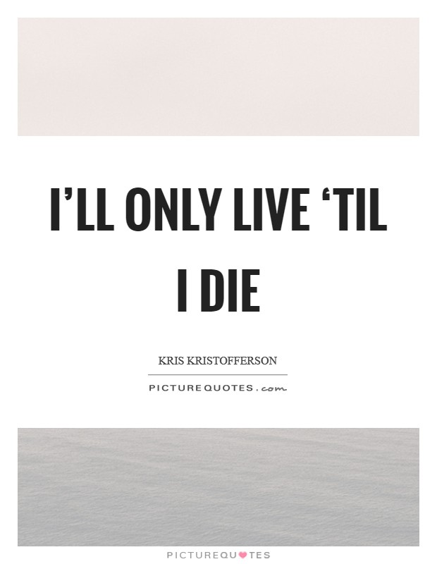 I'll only live 'til I die Picture Quote #1