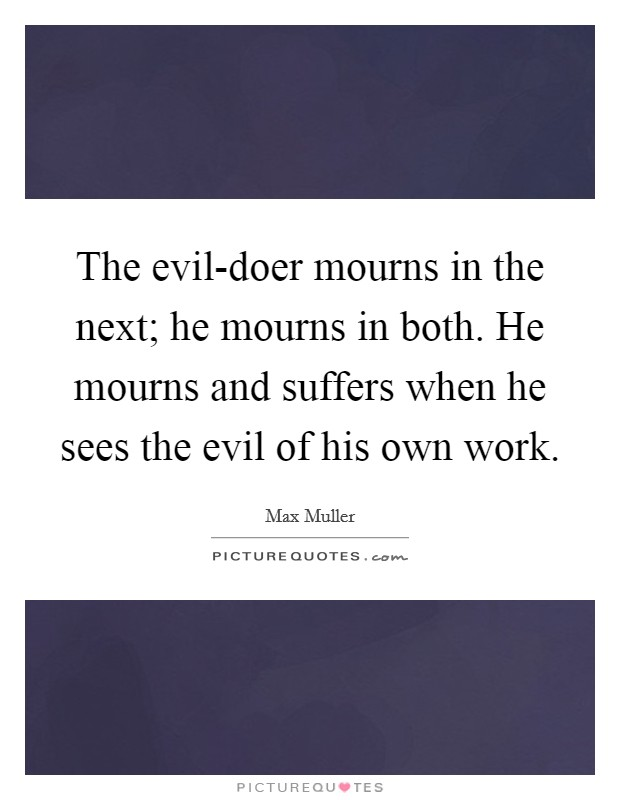 The evil-doer mourns in the next; he mourns in both. He mourns and suffers when he sees the evil of his own work Picture Quote #1