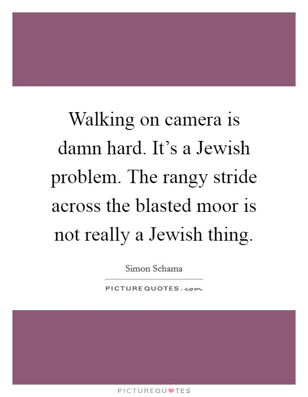 Walking on camera is damn hard. It's a Jewish problem. The rangy stride across the blasted moor is not really a Jewish thing Picture Quote #1