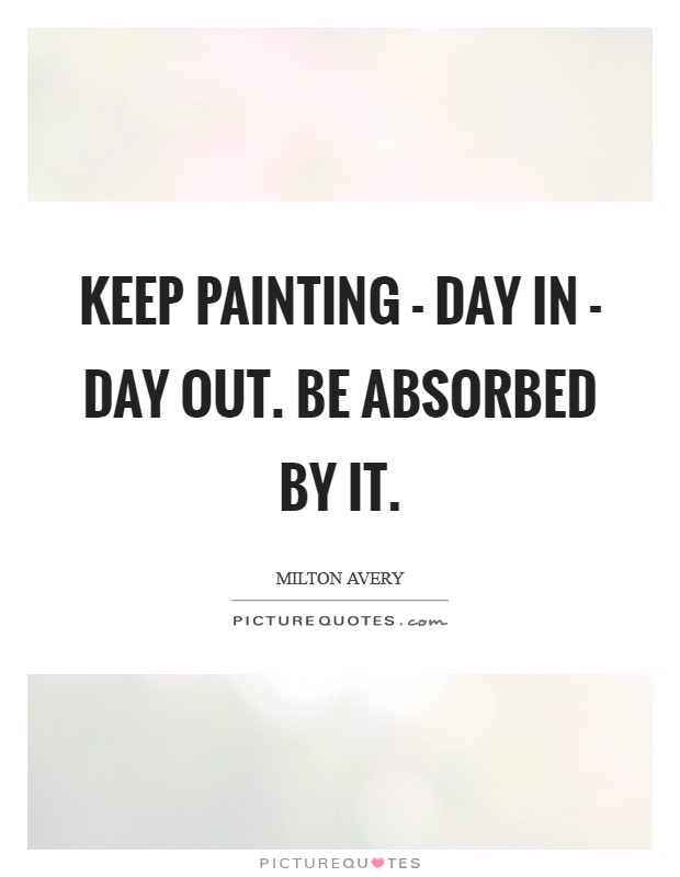 Keep painting - day in - day out. Be absorbed by it Picture Quote #1