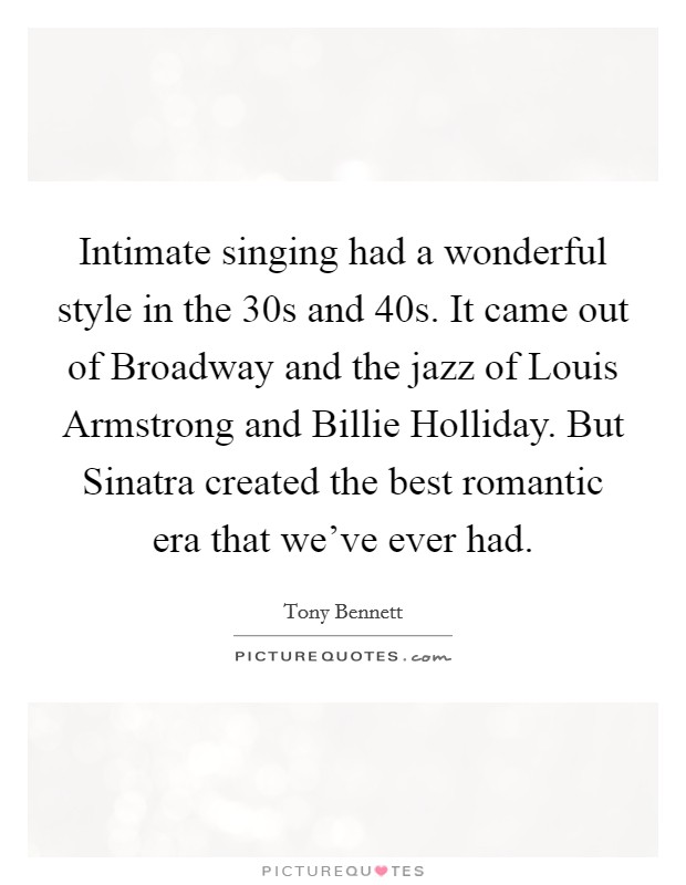 Intimate singing had a wonderful style in the  30s and  40s. It came out of Broadway and the jazz of Louis Armstrong and Billie Holliday. But Sinatra created the best romantic era that we've ever had Picture Quote #1
