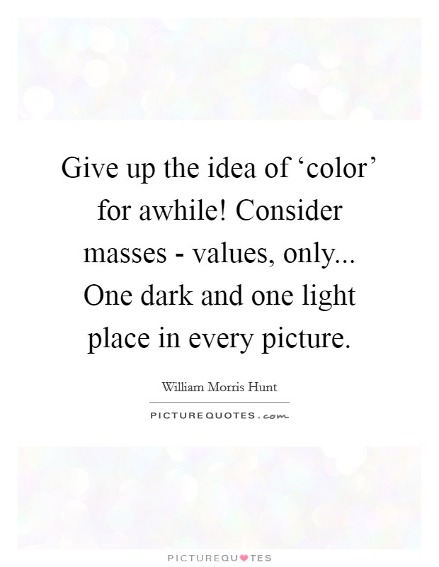 Give up the idea of 'color' for awhile! Consider masses - values, only... One dark and one light place in every picture Picture Quote #1