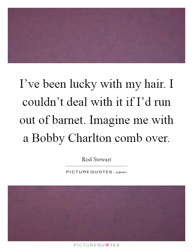 I've been lucky with my hair. I couldn't deal with it if I'd run out of barnet. Imagine me with a Bobby Charlton comb over Picture Quote #1