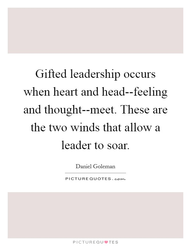 Gifted leadership occurs when heart and head--feeling and thought--meet. These are the two winds that allow a leader to soar Picture Quote #1