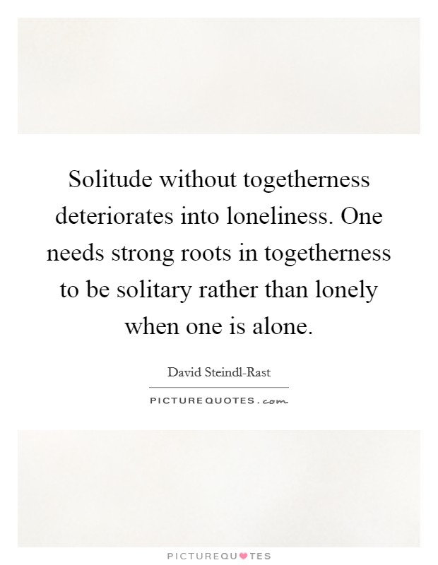 Solitude without togetherness deteriorates into loneliness. One needs strong roots in togetherness to be solitary rather than lonely when one is alone Picture Quote #1
