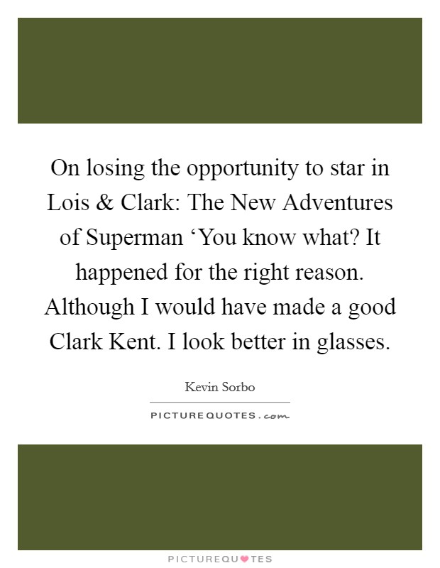 On losing the opportunity to star in Lois and Clark: The New Adventures of Superman 'You know what? It happened for the right reason. Although I would have made a good Clark Kent. I look better in glasses Picture Quote #1