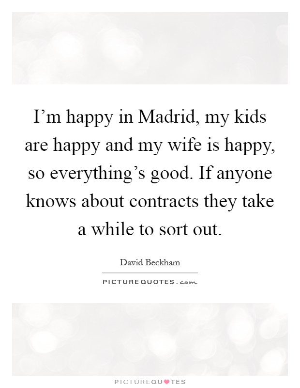 I'm happy in Madrid, my kids are happy and my wife is happy, so everything's good. If anyone knows about contracts they take a while to sort out Picture Quote #1