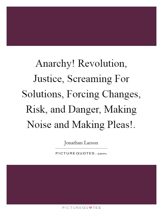 Anarchy! Revolution, Justice, Screaming For Solutions, Forcing Changes, Risk, and Danger, Making Noise and Making Pleas! Picture Quote #1