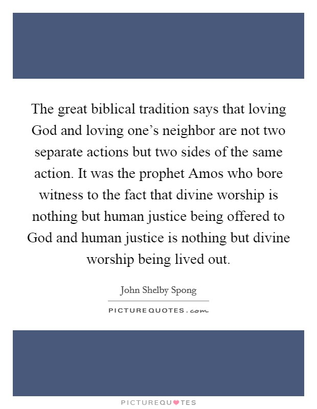 The great biblical tradition says that loving God and loving one's neighbor are not two separate actions but two sides of the same action. It was the prophet Amos who bore witness to the fact that divine worship is nothing but human justice being offered to God and human justice is nothing but divine worship being lived out Picture Quote #1